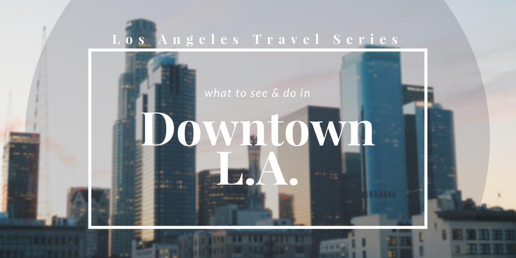 LA Travel Series: How to spend your time in downtown LA